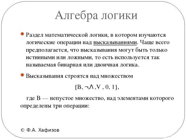 Алгебра логики © Ф.А. Хафизов Раздел математической логики, в котором изучаются логические операции над высказываниями. Чаще всего предполагается, что высказывания могут быть только истинными или ложными, то есть используется так называемая бинарная…