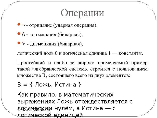 Операции © Ф.А. Хафизов ¬ - отрицание(унарная операция), /\ - конъюнкция(бинарная), V - дизъюнкция(бинарная), логический ноль0и логическая единица1—константы. Простейший и наиболее широко применяемый пример такой алгебраической системы стр…