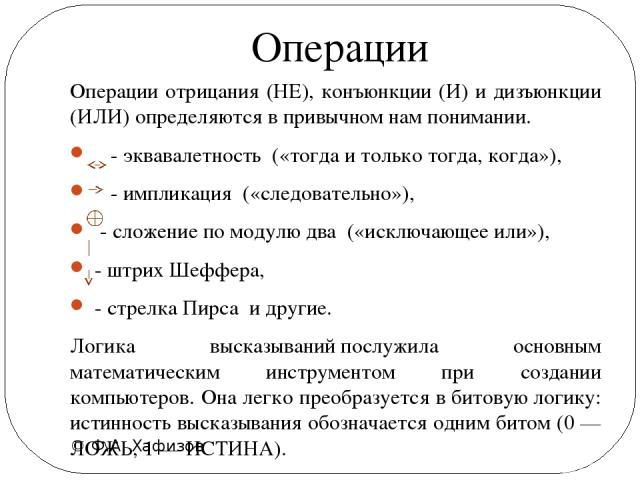 © Ф.А. Хафизов Операции отрицания (НЕ), конъюнкции (И) и дизъюнкции (ИЛИ) определяются в привычном нам понимании. - эквавалетность(«тогда и только тогда, когда»),  - импликация («следовательно»),  - сложение по модулю два(«исключающее или»),…
