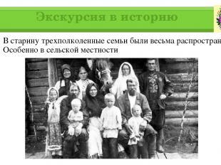 Экскурсия в историю В старину трехполколенные семьи были весьма распространены.