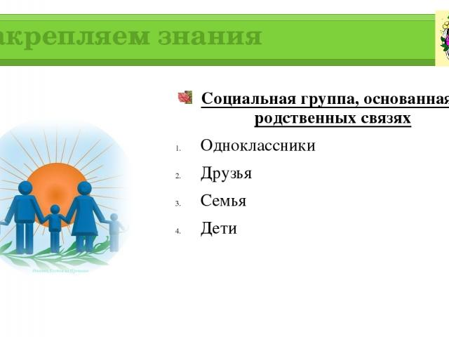 Закрепляем знания Социальная группа, основанная на родственных связях Одноклассники Друзья Семья Дети