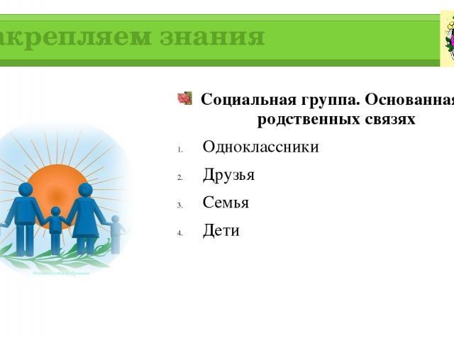 Закрепляем знания Социальная группа. Основанная на родственных связях Одноклассники Друзья Семья Дети
