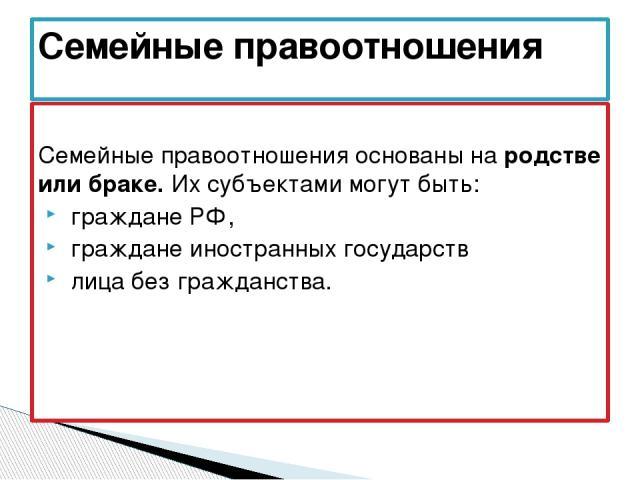 Семейные правоотношения основаны на родстве или браке. Их субъектами могут быть: граждане РФ, граждане иностранных государств лица без гражданства. Семейные правоотношения