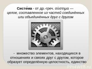 Систе ма - отдр.-греч.σύστημα— целое, составленное из частей соединённых или