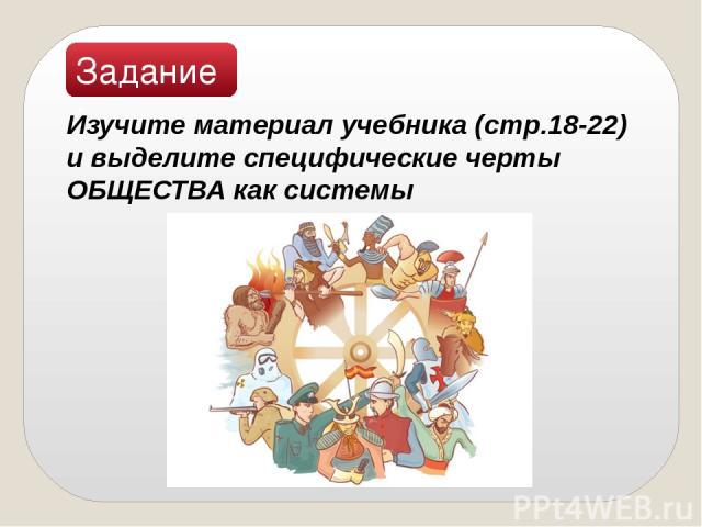 Задание: Изучите материал учебника (стр.18-22) и выделите специфические черты ОБЩЕСТВА как системы