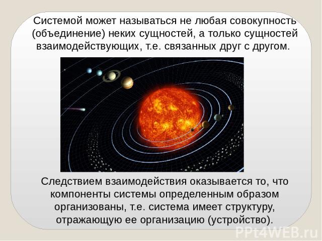 Системой может называться не любая совокупность (объединение) неких сущностей, а только сущностей взаимодействующих, т.е. связанных друг с другом. Следствием взаимодействия оказывается то, что компоненты системы определенным образом организованы, т.…
