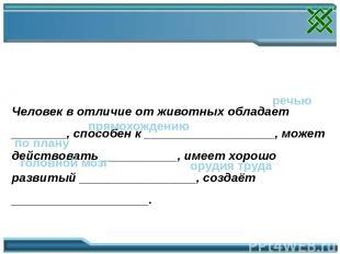 Заполни пропуски в тексте: Человек в отличие от животных обладает ________, спос