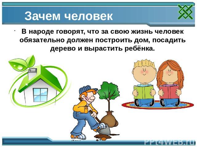 Зачем человек рождается В народе говорят, что за свою жизнь человек обязательно должен построить дом, посадить дерево и вырастить ребёнка.