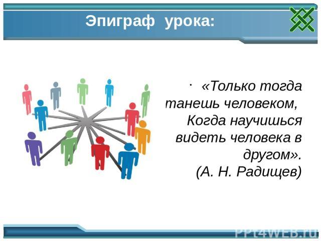Эпиграф урока: «Только тогда станешь человеком, Когда научишься видеть человека в другом». (А. Н. Радищев) Мотивация урока