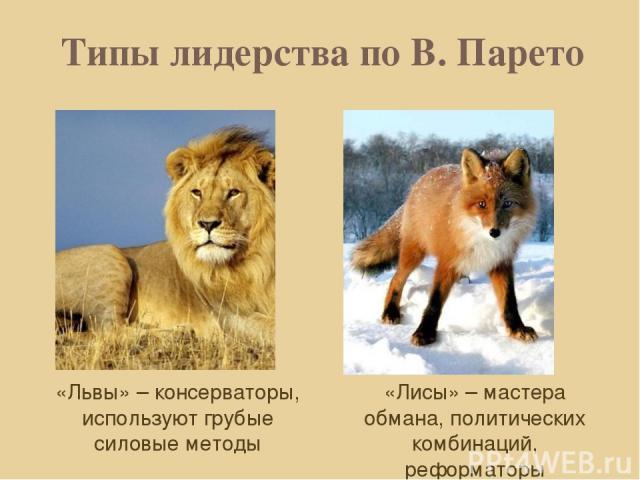 Типы лидерства по В. Парето «Львы» – консерваторы, используют грубые силовые методы «Лисы» – мастера обмана, политических комбинаций, реформаторы