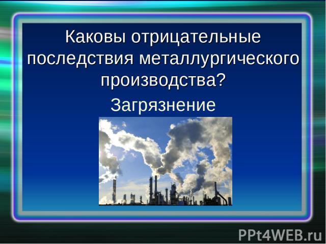 Каковы отрицательные последствия металлургического производства? Загрязнение