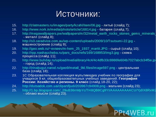 Источники: http://zlatmasters.ru/images/party/kzahl/item/06.jpg - литьё (слайд 7); http://www.nork.in/media/photo/article/16814.jpg - батарея (слайд 7); http://megawallpapers.pw/wallpapers/m/32/metal_earth_rocks_stones_gems_minerals_rare_m31097.jpg …