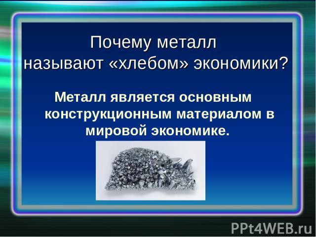 Почему металл называют «хлебом» экономики? Металл является основным конструкционным материалом в мировой экономике.