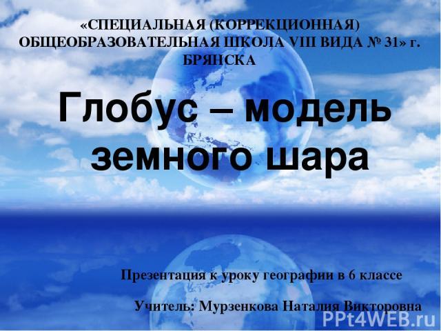 Глобус – модель земного шара «СПЕЦИАЛЬНАЯ (КОРРЕКЦИОННАЯ) ОБЩЕОБРАЗОВАТЕЛЬНАЯ ШКОЛА VIII ВИДА № 31» г. БРЯНСКА Презентация к уроку географии в 6 классе Учитель: Мурзенкова Наталия Викторовна