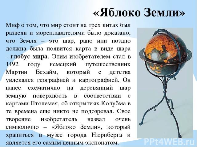 «Яблоко Земли» Миф о том, что мир стоит на трех китах был развеян и мореплавателями было доказано, что Земля – это шар, рано или поздно должна была появится карта в виде шара –глобус мира. Этим изобретателем стал в 1492 году немецкий путешественник…