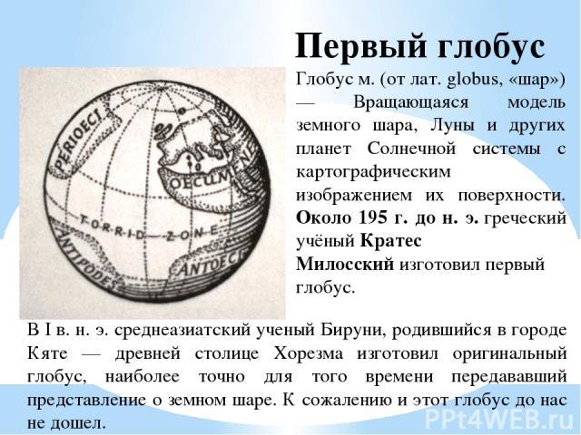 Глобус м. (от лат. globus, «шар») — Вращающаяся модель земного шара, Луны и других планет Солнечной системы с картографическим изображением их поверхности. Около 195 г. до н. э.греческий учёныйКратес Милосскийизготовилпервый глобус. Первый глобу…