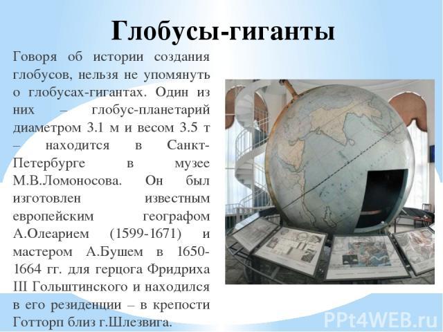 Глобусы-гиганты Говоря об истории создания глобусов, нельзя не упомянуть о глобусах-гигантах. Один из них – глобус-планетарий диаметром 3.1 м и весом 3.5 т – находится в Санкт-Петербурге в музее М.В.Ломоносова. Он был изготовлен известным европейски…