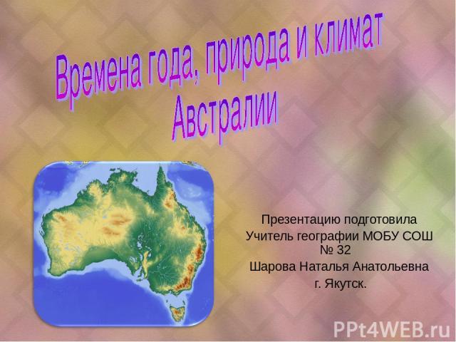 Презентацию подготовила Учитель географии МОБУ СОШ № 32 Шарова Наталья Анатольевна г. Якутск.