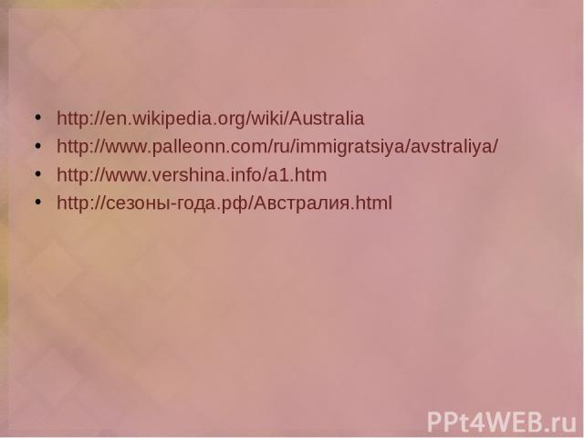 http://en.wikipedia.org/wiki/Australia http://www.palleonn.com/ru/immigratsiya/avstraliya/ http://www.vershina.info/a1.htm http://сезоны-года.рф/Австралия.html