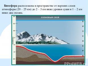 Биосфера расположена в пространстве от верхних слоев атмосферы (20 – 25 км) до 2