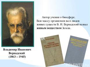 Владимир Иванович Вернадский (1863 – 1945) Автор учения о биосфере. Всю массу ор