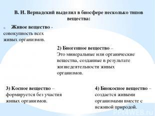 В. И. Вернадский выделил в биосфере несколько типов вещества: Живое вещество - с