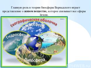 Главную роль в теории биосферы Вернадского играет представление о живом веществе