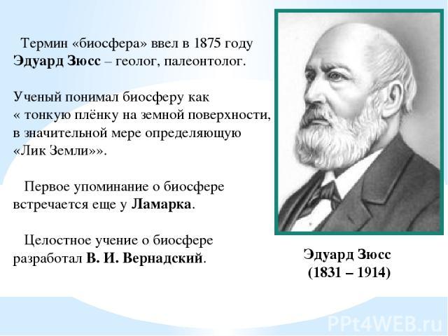 Термин «биосфера» ввел в 1875 году Эдуард Зюсс – геолог, палеонтолог. Ученый понимал биосферу как « тонкую плёнку на земной поверхности, в значительной мере определяющую «Лик Земли»». Первое упоминание о биосфере встречается еще у Ламарка. Целостное…