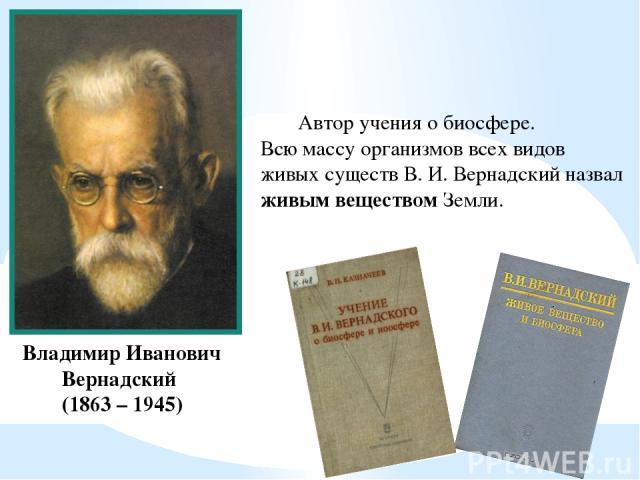 Владимир Иванович Вернадский (1863 – 1945) Автор учения о биосфере. Всю массу организмов всех видов живых существ В. И. Вернадский назвал живым веществом Земли.