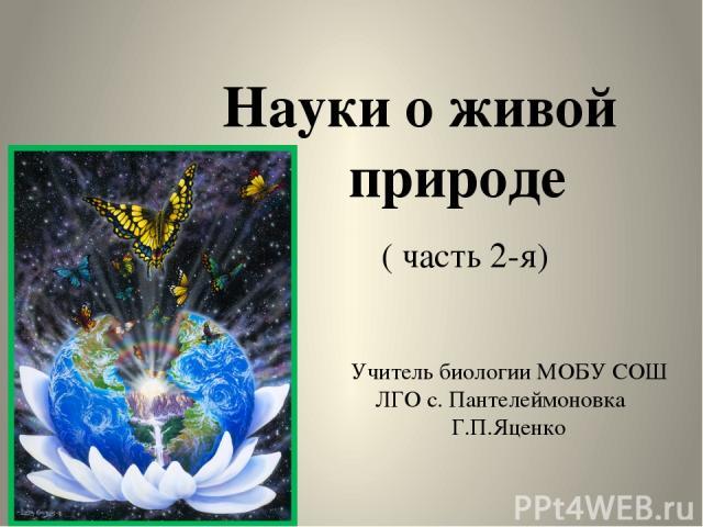 Науки о живой природе ( часть 2-я) Учитель биологии МОБУ СОШ ЛГО с. Пантелеймоновка Г.П.Яценко