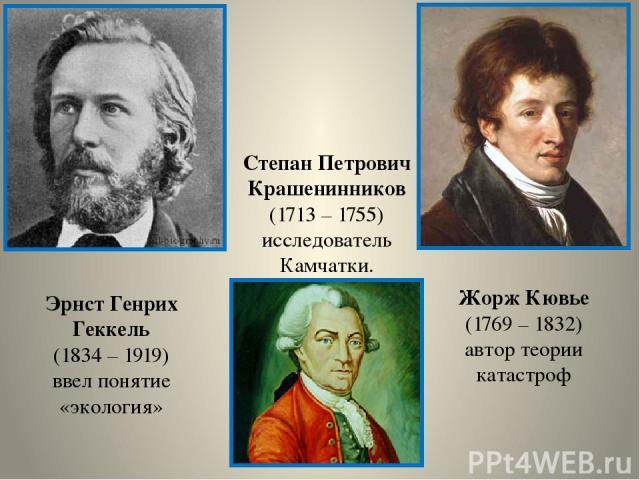 Эрнст Генрих Геккель (1834 – 1919) ввел понятие «экология» Жорж Кювье (1769 – 1832) автор теории катастроф Степан Петрович Крашенинников (1713 – 1755) исследователь Камчатки.
