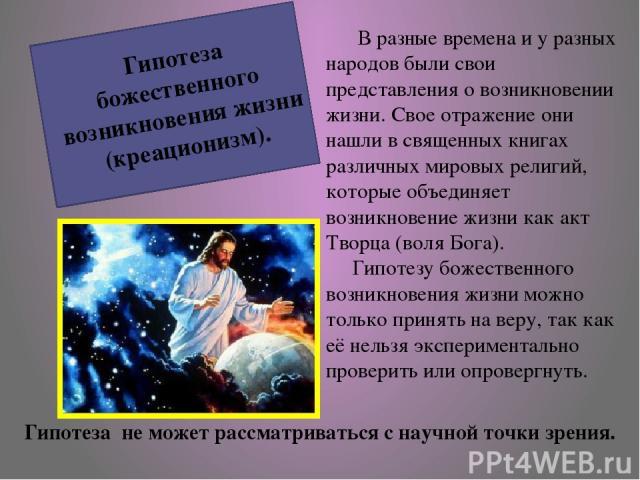 В разные времена и у разных народов были свои представления о возникновении жизни. Свое отражение они нашли в священных книгах различных мировых религий, которые объединяет возникновение жизни как акт Творца (воля Бога). Гипотезу божественного возни…