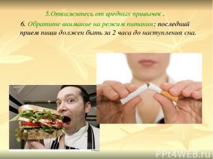 5.Откажитесь от вредных привычек . 6. Обратите внимание на режим питания; послед