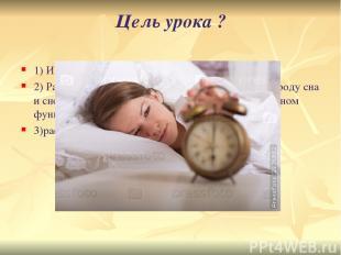 Цель урока ? 1) Изучить явления сна. 2) Разъяснить физиологическую сущность сна,