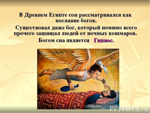 В Древнем Египте сон рассматривался как послание богов. Существовал даже бог, который помимо всего прочего защищал людей от ночных кошмаров. Богом сна является Гипнос.