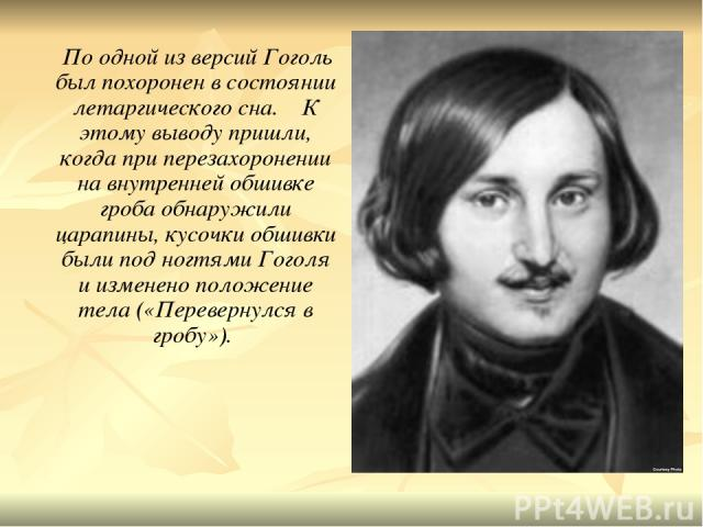 По одной из версий Гоголь был похоронен в состоянии летаргического сна. К этому выводу пришли, когда при перезахоронении на внутренней обшивке гроба обнаружили царапины, кусочки обшивки были под ногтями Гоголя и изменено положение тела («Перевернулс…
