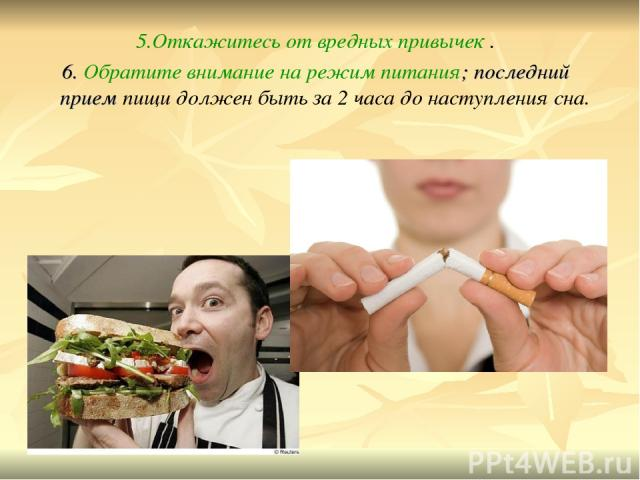 5.Откажитесь от вредных привычек . 6. Обратите внимание на режим питания; последний прием пищи должен быть за 2 часа до наступления сна.