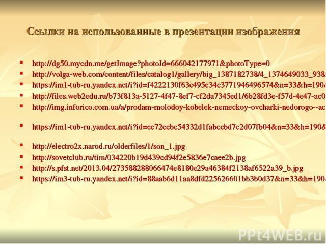 Ссылки на использованные в презентации изображения http://dg50.mycdn.me/getImage?photoId=666042177971&photoType=0 http://volga-web.com/content/files/catalog1/gallery/big_1387182738/4_1374649033_938x0_ffffff_0_0_d41d8cd98f00b204e9800998ecf8427e_25.jp…