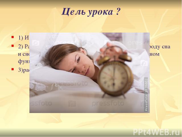 Цель урока ? 1) Изучить явления сна. 2) Разъяснить физиологическую сущность сна, природу сна и сновидений, цикличность, его значение в нормальном функционировании мозга. 3)рассмотреть правила гигиены сна.