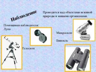Наблюдение Помощники наблюдателя: Лупа Микроскоп Бинокль Телескоп Проводится над