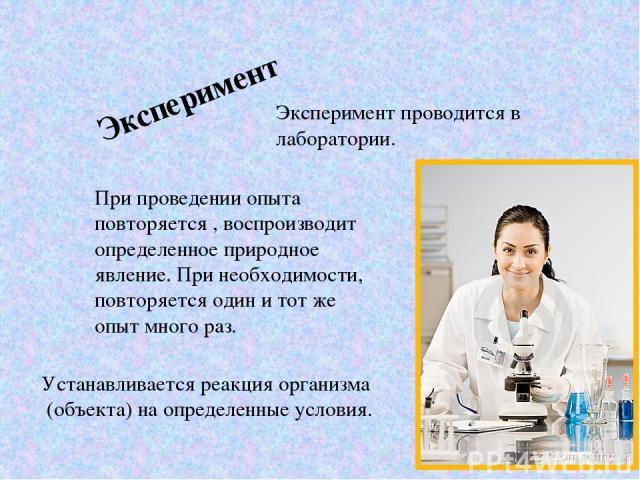 Эксперимент Эксперимент проводится в лаборатории. При проведении опыта повторяется , воспроизводит определенное природное явление. При необходимости, повторяется один и тот же опыт много раз. Устанавливается реакция организма (объекта) на определенн…