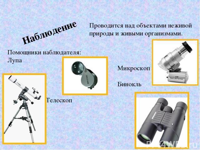 Наблюдение Помощники наблюдателя: Лупа Микроскоп Бинокль Телескоп Проводится над объектами неживой природы и живыми организмами.