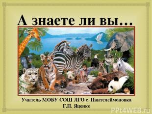 А знаете ли вы… Учитель МОБУ СОШ ЛГО с. Пантелеймоновка Г.П. Яценко