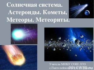 Солнечная система. Астероиды. Кометы, Метеоры. Метеориты. Учитель МОБУ СОШ ЛГО с