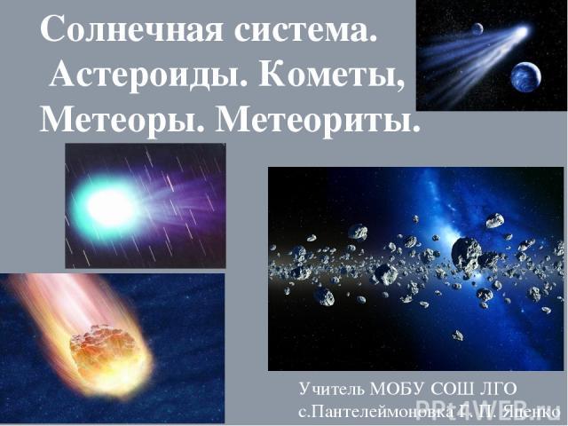 Солнечная система. Астероиды. Кометы, Метеоры. Метеориты. Учитель МОБУ СОШ ЛГО с.Пантелеймоновка Г. П. Яценко