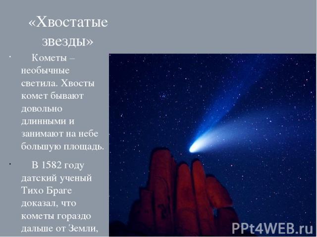 «Хвостатые звезды» Кометы – необычные светила. Хвосты комет бывают довольно длинными и занимают на небе большую площадь. В 1582 году датский ученый Тихо Браге доказал, что кометы гораздо дальше от Земли, чем Луна.