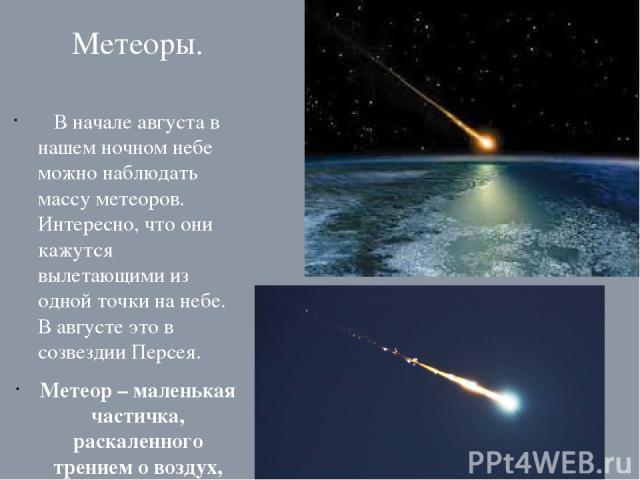 Метеоры. В начале августа в нашем ночном небе можно наблюдать массу метеоров. Интересно, что они кажутся вылетающими из одной точки на небе. В августе это в созвездии Персея. Метеор – маленькая частичка, раскаленного трением о воздух, вещества .