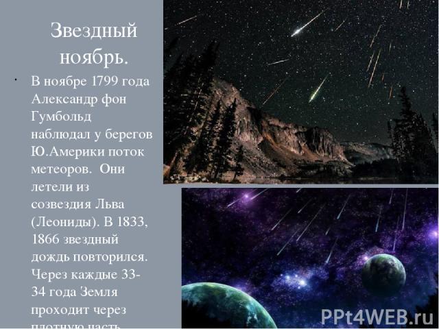 Звездный ноябрь. В ноябре 1799 года Александр фон Гумбольд наблюдал у берегов Ю.Америки поток метеоров. Они летели из созвездия Льва (Леониды). В 1833, 1866 звездный дождь повторился. Через каждые 33-34 года Земля проходит через плотную часть метеор…