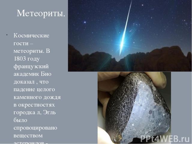 Метеориты. Космические гости – метеориты. В 1803 году французский академик Био доказал , что падение целого каменного дождя в окрестностях городка л, Эгль было спровоцировано веществом астероидов - болидами.