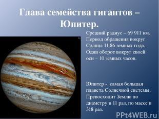 Глава семейства гигантов – Юпитер. Средний радиус – 69 911 км. Период обращения